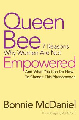 Queen Bee: 7 Reasons Why Women Are Not Empowered and What You Can Do Now to Change This Phenomenon