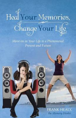 Heal Your Memories, Change Your Life: Move on in Your Life to a Phenomenal Present and Future