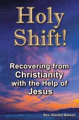Holy Shift: Recovering from Christianity with the Help of Jesus