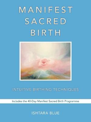 Manifest Sacred Birth: Intuitive Birthing Techniques
