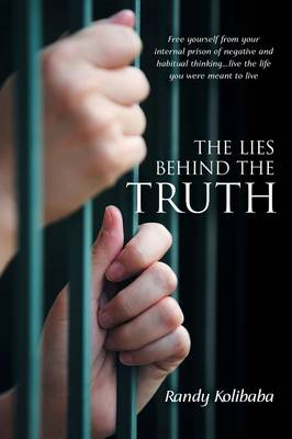 The Lies Behind the Truth: Free Yourself from Your Internal Prison of Negative and Habitual Thinking...Live the Life You Were Meant to Live