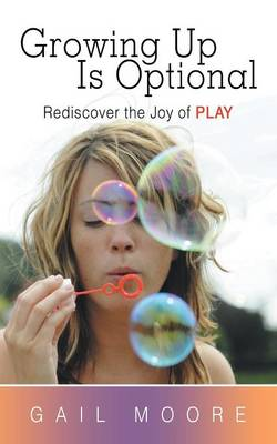 Growing Up Is Optional: Rediscover the Joy of Play