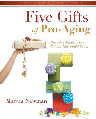 Five Gifts of Pro-Aging: Honoring Maturity in a Culture That Could Use It