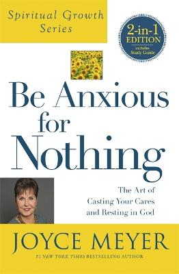 Be Anxious For Nothing (Spiritual Growth Series): The Art of Casting Your Cates and Resting in God