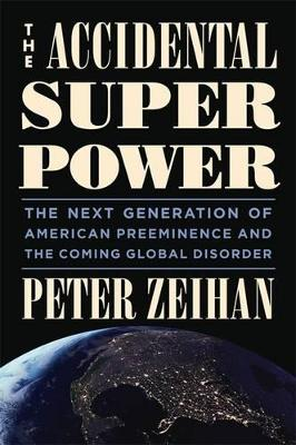 The Accidental Superpower: The Next Generation of American Preeminence and the Coming Global Disaster