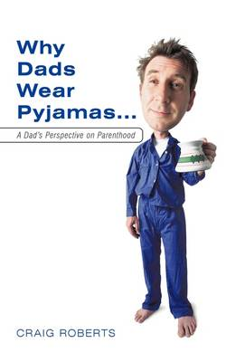 Why Dads Wear Pyjamas...: A Dad's Perspective on Parenthood