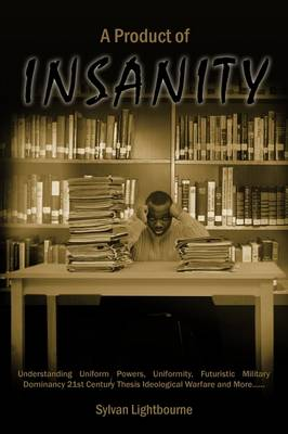 A Product of Insanity: Understanding Uniform Powers, Uniformity, Futuristic Military Dominancy 21st Century Thesis Ideological Warfare and More...