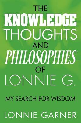 The Knowledge Thoughts and Philosophies of Lonnie G.: My Search for Wisdom