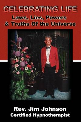 Celebrating Life: Laws, Lies, Powers & Truths of the Universe