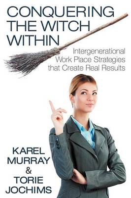 Conquering the Witch Within: Intergenerational Work Place Strategies That Create Real Results