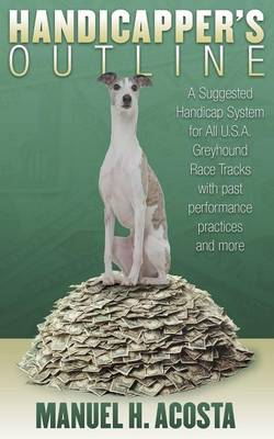Handicapper's Outline: A Suggested Handicap System for All USA Greyhound Racetracks with Past Performance Practices and More