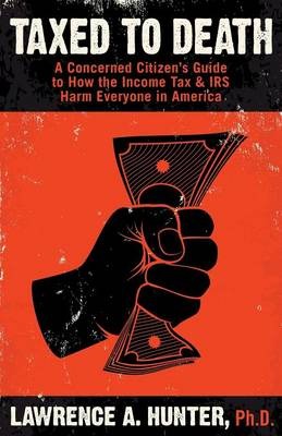 Taxed to Death: A Concerned Citizen's Guide to How the Income Tax & IRS Harm Everyone in America
