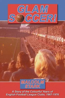 Glam Soccer!: A Story of the Colourful Years of English Football League Clubs, 1967-1976.