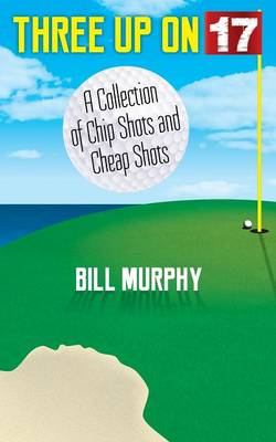 Three Up on Seventeen: A Collection of Chip Shots and Cheap Shots