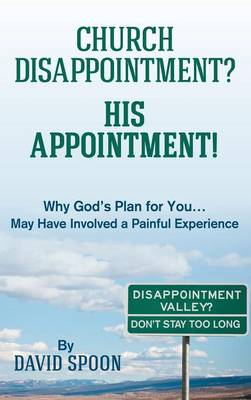 Church Disappointment? His Appointment!: Why God S Plan for You May Have Involved a Painful Experience