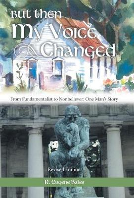 But Then My Voice Changed: From Fundamentalist to Nonbeliever: One Man's Story