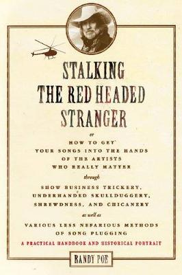 Stalking the Red-Headed Stranger: or, How to Get Your Songs into the Hands of the Artists Who Really Matter Through Show Business Trickery, Underhanded Skullduggery, Shrewdness, & Chicanery as Well as Various Less Nefarious Methods of Song Plugging: a Pra