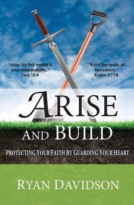 Arise and Build: Protecting Your Faith by Guarding Your Heart