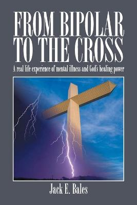 From Bipolar to the Cross: A Real Life Experience of Mental Illness and God's Healing Power.