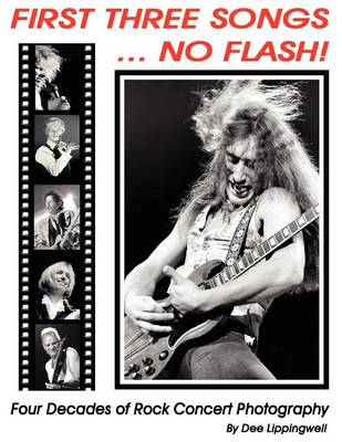 First Three Songs ... No Flash!: Four Decades of Rock Concert Photography Plus Stories Behind the Photos by Dee Lippingwell.