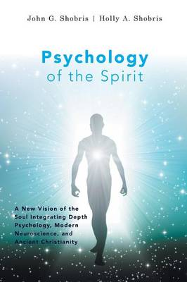 Psychology of the Spirit - A New Vision of the Soul Integrating Depth Psychology, Modern Neuroscience, and Ancient Christianity