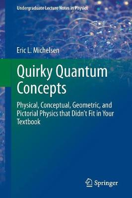 Quirky Quantum Concepts: Physical, Conceptual, Geometric, and Pictorial Physics that Didn't Fit in Your Textbook