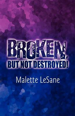 Broken, But Not Destroyed!: Allowing God Too Heal, and Rebuild Me