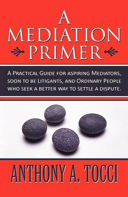 A Mediation Primer: A Practical Guide for Aspiring Mediators, Soon to Be Litigants, and Ordinary People Who Seek a Better Way to Settle a Dispute.
