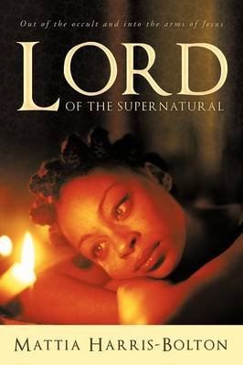 LORD of the Supernatural: Out of the Occult and into the Arms of Jesus