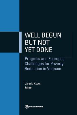 Well Begun but Not Yet Done: Progress and Emerging Challenges for Poverty Reduction in Vietnam