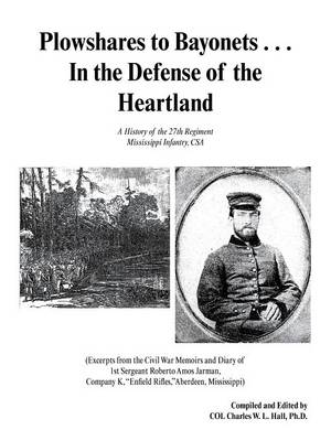 Plowshares to Bayonets... in the Defense of the Heartland: A History of the 27th Regiment Mississippi Infantry, CSA