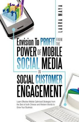 Envision to Profit from the Power of Mobile Social Media in Social Customer Engagement: Learn Effective Mobile Optimized Strategies from the Best of Both Chinese and Western Worlds to Grow Your Business