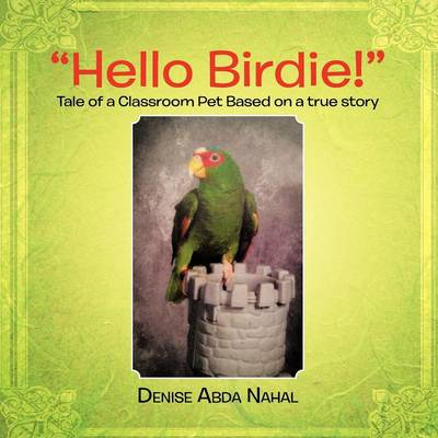 Hello Birdie!: Tale of a Classroom Pet Based on a True Story