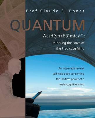 Quantum Acad(ynae3)Micssm: Unlocking the Force of the Predictive Mind: An Intermediate-Level Self-Help Book Concerning the Limitless Power of A M