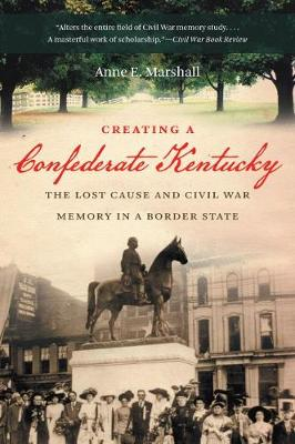 Creating a Confederate Kentucky: The Lost Cause and Civil War Memory in a Border State
