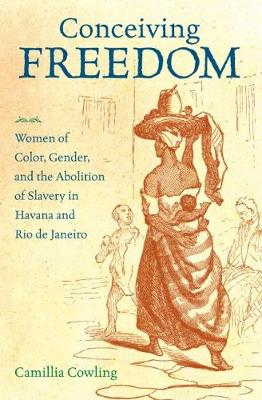 Conceiving Freedom: Women of Color, Gender, and the Abolition of Slavery in Havana and Rio de Janeiro