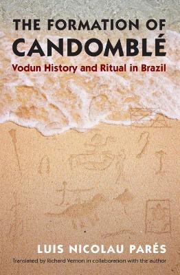 The Formation of Candomble: Vodun History and Ritual in Brazil