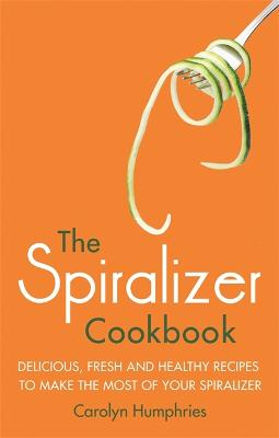 The Spiralizer Cookbook: Delicious, fresh and healthy recipes to make the most of your spiralizer