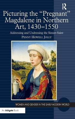Picturing the 'Pregnant' Magdalene in Northern Art, 1430-1550: Addressing and Undressing the Sinner-Saint