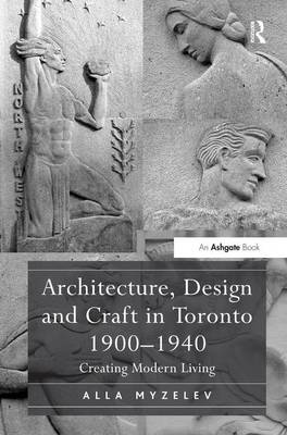 Architecture, Design and Craft in Toronto 1900-1940: Creating Modern Living