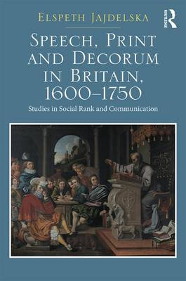 Speech, Print and Decorum in Britain, 1600--1750: Studies in Social Rank and Communication