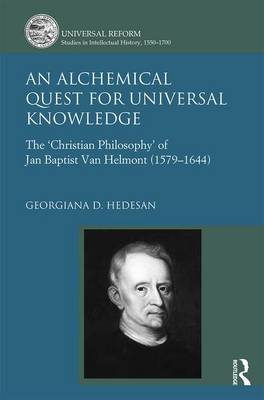 An Alchemical Quest for Universal Knowledge: The 'Christian Philosophy' of Jan Baptist van Helmont (1579-1644)
