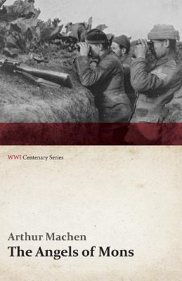 The Angels of Mons - The Bowmen and Other Legends of the War (Wwi Centenary Series)