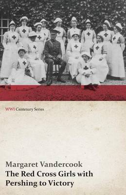 The Red Cross Girls with Pershing to Victory (WWI Centenary Series)