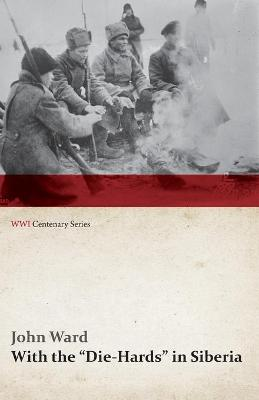 With the Die-Hards in Siberia (Wwi Centenary Series)