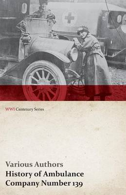 History of Ambulance Company Number 139 (WWI Centenary Series)