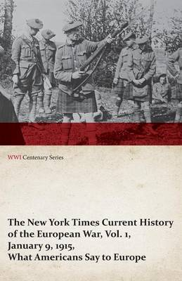 The New York Times Current History of the European War, Vol. 1, January 9, 1915, What Americans Say to Europe (WWI Centenary Series)