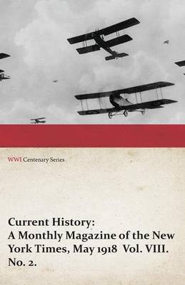 Current History: A Monthly Magazine of the New York Times, May 1918 Vol. VIII. No. 2. (WWI Centenary Series)
