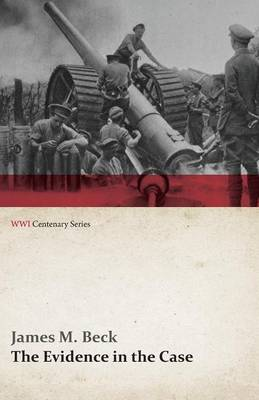 The Evidence in the Case - A Discussion of the Moral Responsibility for the War of 1914, as Disclosed by the Diplomatic Records of England, Germany, Russia, France, Austria, Italy and Belgium (Wwi Centenary Series)