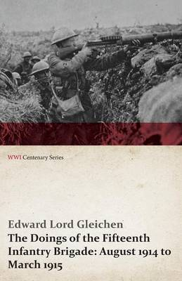 The Doings of the Fifteenth Infantry Brigade: August 1914 to March 1915 (WWI Centenary Series)